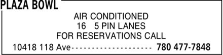 Plaza Bowl (780-477-7848) - Annonce illustrée======= - AIR CONDITIONED 16 5 PIN LANES FOR RESERVATIONS CALL AIR CONDITIONED 16 5 PIN LANES FOR RESERVATIONS CALL
