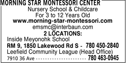 Morning Star Montessori Center (780-463-0945) - Annonce illustrée======= - Nursery School & Childcare For 3 to 12 Years Old www.morning-star-montessori.com emsmc@interbaun.com 2 LOCATIONS: Inside Meyonohk School RM 9, 1850 Lakewood Rd S 780 450-2840 Leefield Community League (Head Office)