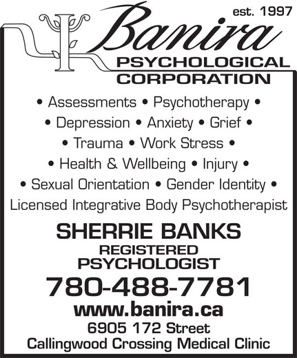 Banira Psychological Corp (780-488-7781) - Display Ad - est. 1997 Assessments   Psychotherapy Depression   Anxiety   Grief Trauma   Work Stress Health & Wellbeing   Injury Sexual Orientation   Gender Identity Licensed Integrative Body Psychotherapist SHERRIE BANKS REGISTERED PSYCHOLOGIST 780- 488-7781 www.banira.ca 6905 172 Street Callingwood Crossing Medical Clinic