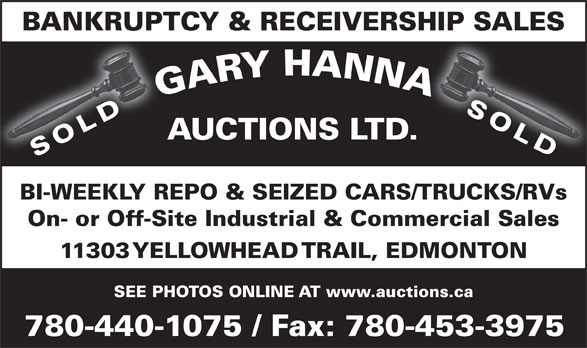 Gary Hanna Auctions Ltd (780-440-1075) - Display Ad - BANKRUPTCY & RECEIVERSHIP SALES SOLD AUCTIONS LTD. SOLD BI-WEEKLY REPO & SEIZED CARS/TRUCKS/RVs On- or Off-Site Industrial & Commercial Sales 11303 YELLOWHEAD TRAIL, EDMONTON SEE PHOTOS ONLINE AT www.auctions.ca 780-440-1075 / Fax: 780-453-3975 BANKRUPTCY & RECEIVERSHIP SALES SOLD AUCTIONS LTD. SOLD BI-WEEKLY REPO & SEIZED CARS/TRUCKS/RVs On- or Off-Site Industrial & Commercial Sales 11303 YELLOWHEAD TRAIL, EDMONTON SEE PHOTOS ONLINE AT www.auctions.ca 780-440-1075 / Fax: 780-453-3975