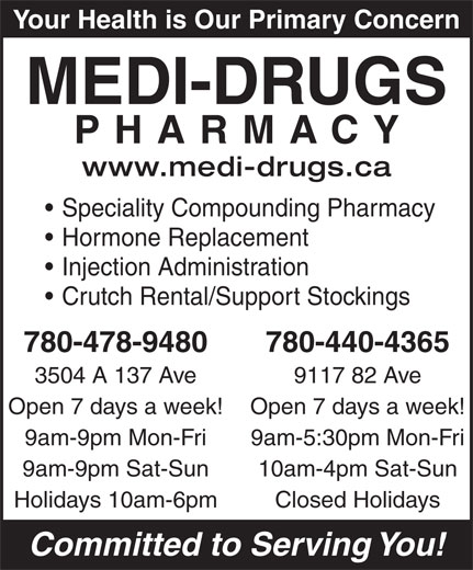 Medi-Drugs (780-478-9480) - Display Ad - Your Health is Our Primary Concern MEDI-DRUGS PHARMACY www.medi-drugs.ca Speciality Compounding Pharmacy Hormone Replacement Injection Administration 10am-4pm Sat-Sun Holidays 10am-6pm Closed Holidays Committed to Serving You! Your Health is Our Primary Concern MEDI-DRUGS PHARMACY www.medi-drugs.ca Speciality Compounding Pharmacy Hormone Replacement Injection Administration Crutch Rental/Support Stockings 780-478-9480 780-440-4365 3504 A 137 Ave 9117 82 Ave Open 7 days a week! 9am-9pm Mon-Fri 9am-5:30pm Mon-Fri 9am-9pm Sat-Sun 10am-4pm Sat-Sun Holidays 10am-6pm Closed Holidays Committed to Serving You! 780-440-4365 3504 A 137 Ave 9117 82 Ave Open 7 days a week! 9am-9pm Mon-Fri 9am-5:30pm Mon-Fri 9am-9pm Sat-Sun Crutch Rental/Support Stockings 780-478-9480