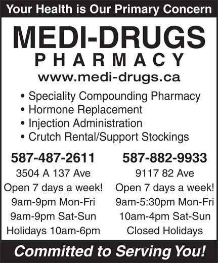 Medi-Drugs (780-478-9480) - Display Ad - Your Health is Our Primary Concern MEDI-DRUGS PHARMACY www.medi-drugs.ca Speciality Compounding Pharmacy Hormone Replacement Injection Administration Crutch Rental/Support Stockings 587-487-2611 587-882-9933 3504 A 137 Ave 9117 82 Ave Open 7 days a week! 9am-9pm Mon-Fri 9am-5:30pm Mon-Fri 9am-9pm Sat-Sun 10am-4pm Sat-Sun Holidays 10am-6pm Closed Holidays Committed to Serving You! Your Health is Our Primary Concern MEDI-DRUGS PHARMACY www.medi-drugs.ca Speciality Compounding Pharmacy Hormone Replacement Injection Administration Crutch Rental/Support Stockings 587-487-2611 587-882-9933 3504 A 137 Ave 9117 82 Ave Open 7 days a week! 9am-9pm Mon-Fri 9am-5:30pm Mon-Fri 9am-9pm Sat-Sun 10am-4pm Sat-Sun Holidays 10am-6pm Closed Holidays Committed to Serving You!