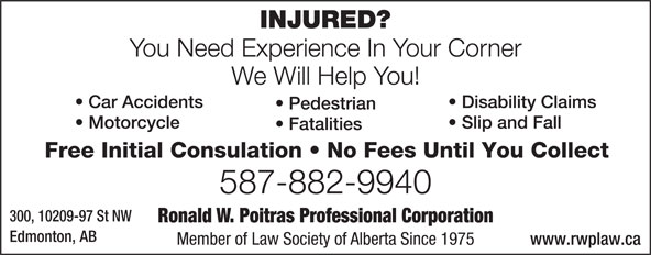 Poitras Ronald W Professional Corporation (780-424-3270) - Display Ad - You Need Experience In Your Corner We Will Help You! Disability Claims  Car Accidents Pedestrian Slip and Fall  Motorcycle Fatalities Free Initial Consulation   No Fees Until You Collect 587-882-9940 300, 10209-97 St NW Ronald W. Poitras Professional Corporation Edmonton, AB Member of Law Society of Alberta Since 1975 www.rwplaw.ca INJURED? You Need Experience In Your Corner We Will Help You! Disability Claims  Car Accidents Pedestrian Slip and Fall  Motorcycle Fatalities Free Initial Consulation   No Fees Until You Collect 587-882-9940 300, 10209-97 St NW Ronald W. Poitras Professional Corporation Edmonton, AB Member of Law Society of Alberta Since 1975 www.rwplaw.ca INJURED?