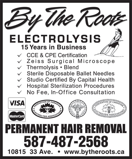 By The Roots Electrolysis (780-439-1958) - Annonce illustrée======= - ELECTROLYSISIS 15 Years in Business 587-487-2568 10815  33 Ave. www.bytheroots.ca ELECTROLYSISIS 15 Years in Business 587-487-2568 10815  33 Ave. www.bytheroots.ca