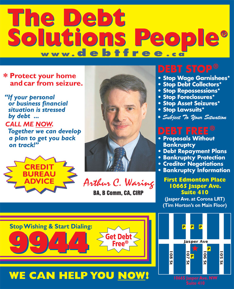 A C Waring & Associates Inc (780-424-9944) - Display Ad - www.debtfree .ca Stop Wage Garnishees* Stop Debt Collectors* Stop Repossessions* Stop Foreclosures* Stop Asset Seizures* Stop Lawsuits* Subject To Your Situation CREDIT BUREAU First Edmonton Place ADVICE 10665 Jasper Ave. Suite 410 BA, B Comm, CA, CIRP (Jasper Ave. at Corona LRT) (Tim Horton s on Main Floor) ve 107 St 108 St 106 St 105 St Jasper A 10665 Jasper Ave. NW Suite 410 www.debtfree BUREAU First Edmonton Place ADVICE 10665 Jasper Ave. Suite 410 BA, B Comm, CA, CIRP (Jasper Ave. at Corona LRT) (Tim Horton s on Main Floor) ve 107 St 108 St 106 St 105 St Jasper A 10665 Jasper Ave. NW Suite 410 .ca Stop Repossessions* Stop Asset Seizures* Stop Wage Garnishees* Stop Debt Collectors* Stop Foreclosures* Stop Lawsuits* CREDIT Subject To Your Situation
