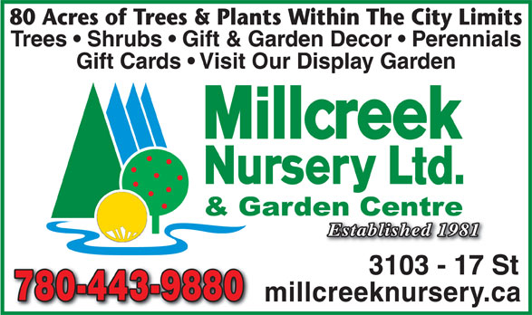 Millcreek Nursery Ltd (780-469-8733) - Annonce illustrée======= - 780-443-9880780-443-9880 millcreeknursery.ca 3103 - 17 St 80 Acres of Trees & Plants Within The City Limits Trees   Shrubs   Gift & Garden Decor   Perennials Gift Cards   Visit Our Display Garden Established 1981 3103 - 17 St 780-443-9880780-443-9880 millcreeknursery.ca 80 Acres of Trees & Plants Within The City Limits Trees   Shrubs   Gift & Garden Decor   Perennials Gift Cards   Visit Our Display Garden Established 1981