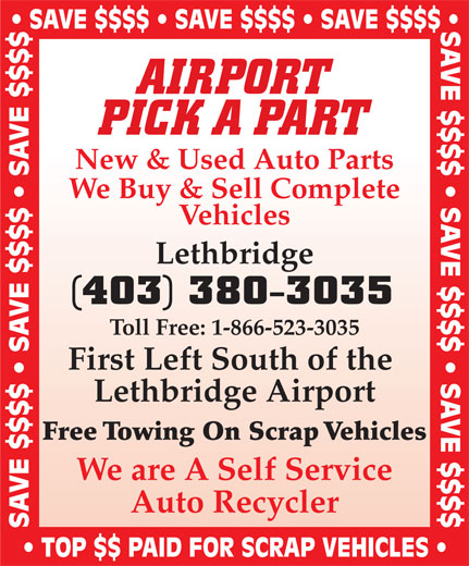 Airport Pick A Part (403-380-3035) - Display Ad - SAVE $$$$   SAVE $$$$   SAVE $$$$ AIRPORT PICK A PART New & Used Auto Parts We Buy & Sell Complete Vehicles Lethbridge (403) 380-3035 Toll Free: 1-866-523-3035 First Left South of the Lethbridge Airport Free Towing On Scrap Vehicles We are A Self Service Auto Recycler SAVE $$$$   SAVE $$$$   SAVE $$$$ TOP $$ PAID FOR SCRAP VEHICLES SAVE $$$$   SAVE $$$$   SAVE $$$$