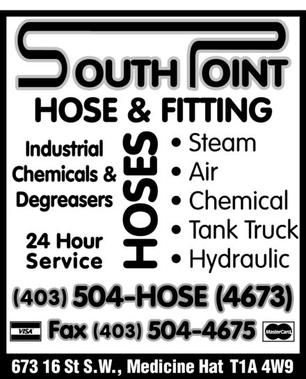 South Point Hose & Fitting (403-504-4673) - Display Ad - SOUTH POINT  HOSE & FITTING Industrial Chemicals & Degreasers 24 Hour Service Steam Air Chemical Tank Truck Hydraulic HOSES  (403) 504-HOSE (4673) Fax (403) 504-4675 673 16 St S.W., Medicine Hat T1A 4W9 VISA MasterCard