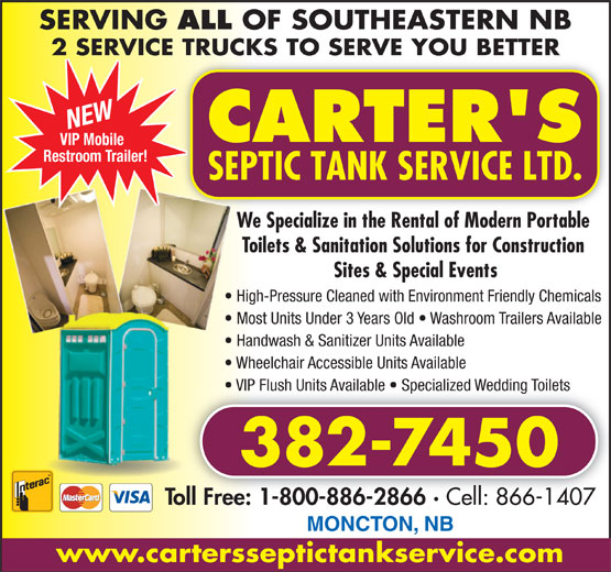 Carter's Septic Tank Service (506-382-7450) - Display Ad - SERVING ALL OF SOUTHEASTERN NB 2 SERVICE TRUCKS TO SERVE YOU BETTER NEW VIP Mobile Restroom Trailer! We Specialize in the Rental of Modern Portable We Toilets & Sanitation Solutions for Construction Sites & Special Events High-Pressure Cleaned with Environment Friendly ChemicalsHig Most Units Under 3 Years Old   Washroom Trailers Available  M Handwash & Sanitizer Units Available  H Wheelchair Accessible Units Available  W VIP Flush Units Available   Specialized Wedding Toilets  V 382-7450 Toll Free: 1-800-886-2866 · Cell: 866-1407 1-800-886-2866 · Toll Free: Cell: 866-1407 MONCTON, NB www.cartersseptictankservice.com