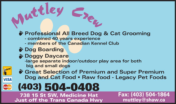 Muttley Crew (403-504-0408) - Display Ad - Professional All Breed Dog & Cat Grooming - combined 40 years experience - members of the Canadian Kennel Club Dog Boarding Doggy Daycare -large separate indoor/outdoor play area for both big and small dogs Great Selection of Premium and Super Premium Dog and Cat Food   Raw food - Legacy Pet Foods (403) 504-0408 Fax: (403) 504-1864 738 15 St SW, Medicine Hat Just off the Trans Canada Hwy Professional All Breed Dog & Cat Grooming - combined 40 years experience - members of the Canadian Kennel Club Dog Boarding Doggy Daycare -large separate indoor/outdoor play area for both big and small dogs Fax: (403) 504-1864 738 15 St SW, Medicine Hat Just off the Trans Canada Hwy Great Selection of Premium and Super Premium Dog and Cat Food   Raw food - Legacy Pet Foods (403) 504-0408