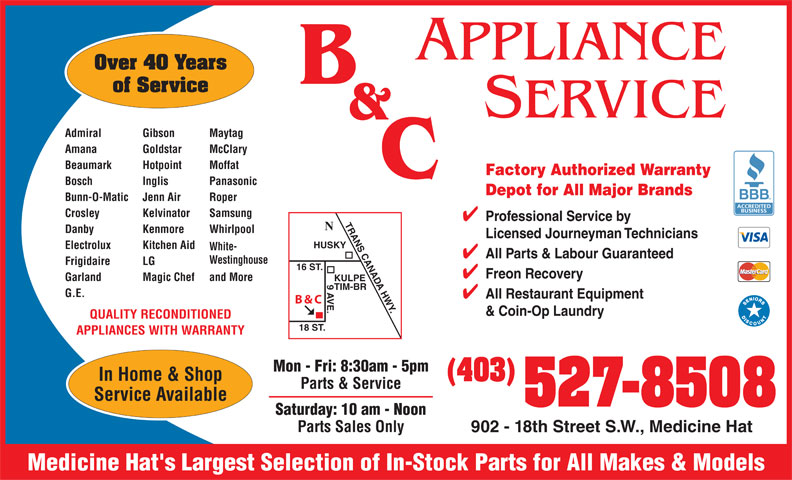 B & C Appliance Service (403-527-8508) - Annonce illustrée======= - APPLIANCE Over 40 Years of Service SERVICE MaytagAdmiral Gibson McClaryAmana Goldstar MoffatBeaumark Hotpoint PanasonicBosch Inglis RoperBunn-O-Matic Jenn Air SamsungCrosley Kelvinator RANS CANADA HWY. WhirlpoolDanby Kenmore Electrolux Kitchen Aid White- Westinghouse Frigidaire LG 16 ST. and MoreGarland Magic Chef KULPE 9 AVE.HUSKY TIM-BR G.E. B & C QUALITY RECONDITIONED 18 ST. APPLIANCES WITH WARRANTY Mon - Fri: 8:30am - 5pm In Home & Shop (403) Parts & Service Service Available 527-8508 Saturday: 10 am - Noon Parts Sales Only 902 - 18th Street S.W., Medicine Hat Medicine Hat's Largest Selection of In-Stock Parts for All Makes & Models