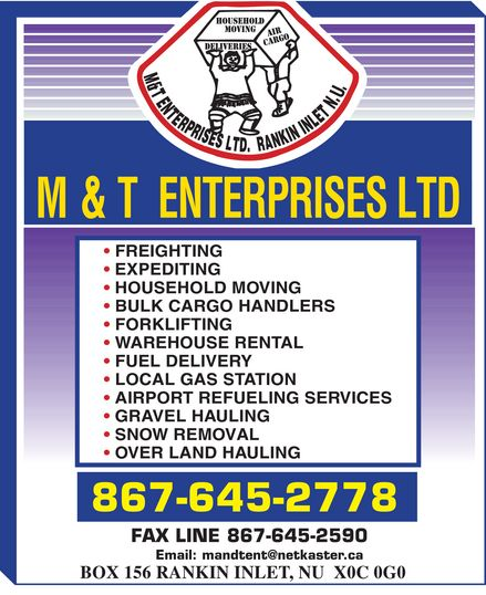 M & T Enterprises (867-645-2778) - Annonce illustrée======= - M & T ENTERPRISES LTD. RANKIN INLET N.U. HOUSEHOLD MOVING DELIVERIES AIR CARGO FREIGHTING EXPEDITING HOUSEHOLD MOVING BULK CARGO HANDLERS  FORKLIFTING WAREHOUSE RENTAL FUEL DELIVERY LOCAL GAS STATION AIRPORT REFUELING SERVICES GRAVEL HAULING SNOW REMOVAL OVER LAND HAULING 867-645-2778 FAX LINE 867-645-2590 Email: mandtent@netkaster.ca BOX 156 RANKIN INLET, NU X0C 0G0