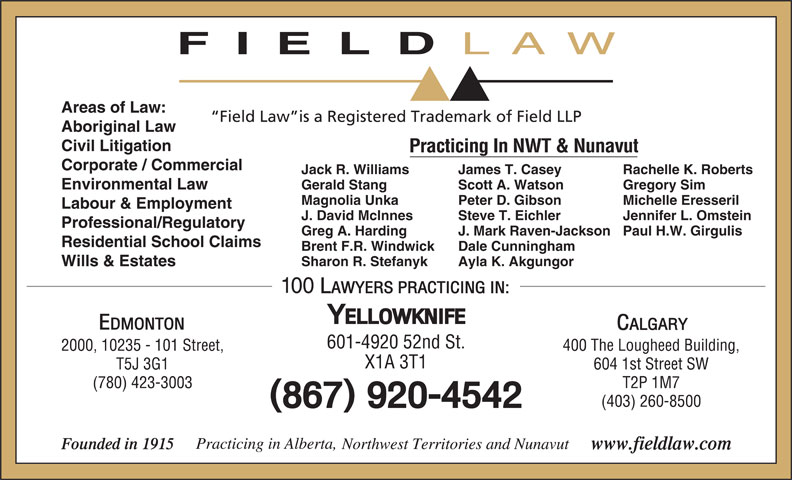 Field LLP (867-920-4542) - Display Ad - LAW Areas of Law: Field Law is a Registered Trademark of Field LLP Aboriginal Law Civil Litigation Practicing In NWT & Nunavut Corporate / Commercial Jack R. Williams Rachelle K. RobertsJames T. Casey Environmental Law Gerald Stang Gregory SimScott A. Watson FIELD Magnolia Unka Michelle EresserilPeter D. Gibson Labour & Employment J. David McInnes Jennifer L. OmsteinSteve T. Eichler Professional/Regulatory Greg A. Harding Paul H.W. GirgulisJ. Mark Raven-Jackson Residential School Claims Brent F.R. Windwick Dale Cunningham Sharon R. Stefanyk Ayla K. Akgungor Wills & Estates 601-4920 52nd St. 400 The Lougheed Building,2000, 10235 - 101 Street, X1A 3T1 604 1st Street SWT5J 3G1 T2P 1M7(780) 423-3003 (403) 260-8500