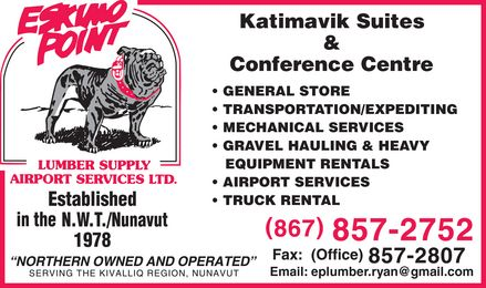"Eskimo Point Lumber & Supply Airport Services Ltd (867-857-2752) - Annonce illustrée======= - ESKIMO POINT LUMBER SUPPLY AIRPORT SERVICES LTD Established in the NWT Nunavut 1978 ""Northern owned and operated"" Serving the Kivalliq Region, Nunavut Katimavik Suites & Conference Centre GENERAL STORE TRANSPORTATION EXPEDITING MECHANICAL SERVICES GRAVEL HAULING & HEAVY EQUIPMENT RENTALS AIRPORT SERVICES TRUCK RENTAL  867-857-2752 Fax: (Office) 857-2807 Email: eplumber.ryan@gmail.com"