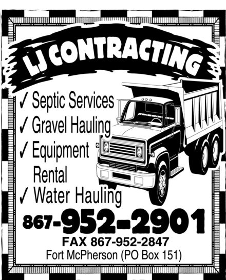 L J Contracting (867-952-2901) - Annonce illustrée======= - LJ contracting septic services gravel hauling equipment rental water hauling 867-952-2901 fax 867-952-2847 fort mcpherson (po box 151) LJ contracting septic services gravel hauling equipment rental water hauling 867-952-2901 fax 867-952-2847 fort mcpherson (po box 151) LJ contracting septic services gravel hauling equipment rental water hauling 867-952-2901 fax 867-952-2847 fort mcpherson (po box 151)