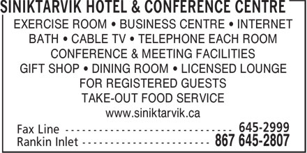 Siniktarvik Hotel & Conference Centre (867-645-2807) - Display Ad - EXERCISE ROOM • BUSINESS CENTRE • INTERNET BATH • CABLE TV • TELEPHONE EACH ROOM CONFERENCE & MEETING FACILITIES GIFT SHOP • DINING ROOM • LICENSED LOUNGE FOR REGISTERED GUESTS TAKE-OUT FOOD SERVICE www.siniktarvik.ca
