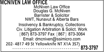 McNiven Law Office (867-873-3797) - Annonce illustrée======= - McNiven Law Office Douglas G. McNiven Barrister & Solicitor NWT, Nunavut & Alberta Bars Insolvency & Bankruptcy, Collections Civ. Litigation Arbitration & Solict. Work ]867) 873-3797 Fax ]867\¬*± 873-3064 Email: dmcniven@ssimicro.com