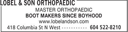 Lobel & Son Orthopaedic (604-522-8210) - Annonce illustrée======= - MASTER ORTHOPAEDIC BOOT MAKERS SINCE BOYHOOD www.lobelandson.com MASTER ORTHOPAEDIC BOOT MAKERS SINCE BOYHOOD www.lobelandson.com