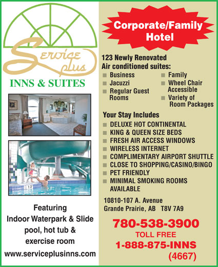 Service Plus Inns & Suites (780-538-3900) - Display Ad - Corporate/Family Hotel 123 Newly Renovated Air conditioned suites: Family Business Wheel Chair Jacuzzi INNS & SUITES Accessible Regular Guest Variety of Rooms Room Packages Your Stay Includes DELUXE HOT CONTINENTAL KING & QUEEN SIZE BEDS FRESH AIR ACCESS WINDOWS WIRELESS INTERNET COMPLIMENTARY AIRPORT SHUTTLE CLOSE TO SHOPPING/CASINO/BINGO PET FRIENDLY MINIMAL SMOKING ROOMS AVAILABLE 10810-107 A. Avenue Featuring Grande Prairie, AB   T8V 7A9 Indoor Waterpark & Slide 780-538-3900 pool, hot tub & TOLL FREE exercise room 1-888-875-INNS www.serviceplusinns.com (4667)