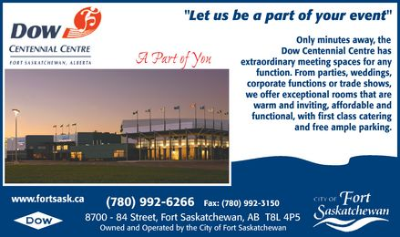 "Dow Centennial Centre (780-992-6400) - Annonce illustrée======= - ""Let us be a part of your event"" Only minutes away, the Dow Centennial Centre has A Part of You extraordinary meeting spaces for any function. From parties, weddings, corporate functions or trade shows, we offer exceptional rooms that are warm and inviting, affordable and functional, with first class catering and free ample parking. www.fortsask.ca (780) 992-6266 Fax: (780) 992-3150 8700 - 84 Street, Fort Saskatchewan, AB  T8L 4P5 Owned and Operated by the City of Fort Saskatchewan"