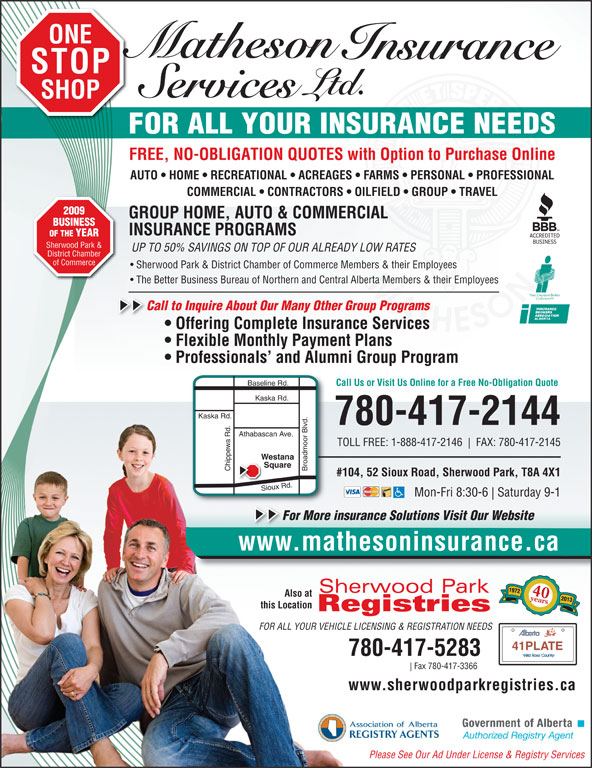 Matheson Insurance Services Ltd (780-417-2144) - Annonce illustrée======= - ONE STOP SHOP FOR ALL YOUR INSURANCE NEEDS FREE, NO-OBLIGATION QUOTES with Option to Purchase Online AUTO   HOME   RECREATIONAL   ACREAGES   FARMS   PERSONAL   PROFESSIONAL COMMERCIAL   CONTRACTORS   OILFIELD   GROUP   TRAVEL 2009 GROUP HOME, AUTO & COMMERCIAL BUSINESS INSURANCE PROGRAMS OF THE YEAR Sherwood Park & UP TO 50% SAVINGS ON TOP OF OUR ALREADY LOW RATES District Chamber of Commerce Sherwood Park & District Chamber of Commerce Members & their Employees The Better Business Bureau of Northern and Central Alberta Members & their Employees Call to Inquire About Our Many Other Group Programs   C Offering Complete Insurance Services Flexible Monthly Payment Plans Professionals  and Alumni Group Program ine Rd. Call Us or Visit Us Online for a Free No-Obligation Quote Kaska Rd. 780-417-2144 Athabascan Ave. TOLL FREE: 1-888-417-2146 FAX: 780-417-2145 Westana Square Chippewa Rd. Broadmoor Blvd.Basel #104, 52 Sioux Road, Sherwood Park, T8A 4X1 Sioux Rd. Mon-Fri 8:30-6 Saturday 9-1 For More insurance Solutions Visit Our WebsiteFo www.mathesoninsurance.cawww.mathesoninsurance.ca 1972 40years Also at 2013 this Location FOR ALL YOUR VEHICLE LICENSING & REGISTRATION NEEDS 41PLATE 780-417-5283 Fax 780-417-3366 www.sherwoodparkregistries.ca Please See Our Ad Under License & Registry Services