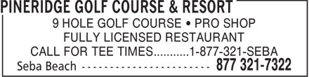 Pineridge Golf Course & Resort (1-877-321-7322) - Display Ad - 9 HOLE GOLF COURSE   PRO SHOP FULLY LICENSED RESTAURANT CALL FOR TEE TIMES...........1-877-321-SEBA  9 HOLE GOLF COURSE   PRO SHOP FULLY LICENSED RESTAURANT CALL FOR TEE TIMES...........1-877-321-SEBA