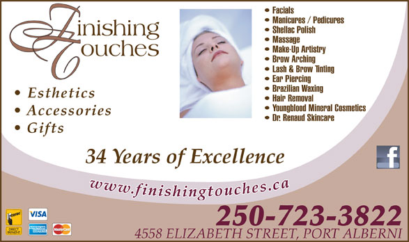 Finishing Touches (250-723-3822) - Display Ad - Manicures / Pedicures Shellac Polish Massage Make-Up Artistry Brow Arching Lash & Brow Tinting Ear Piercing Brazilian Waxing Esthetics Hair Removal Youngblood Mineral Cosmetics Accessories Dr. Renaud Skincare Gifts 34 Years of Excellence 250-723-3822 4558 ELIZABETH STREET, PORT ALBERNI Facials