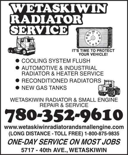Wetaskiwin Radiator & Small Engine Sales & Service (780-352-9610) - Display Ad - COOLING SYSTEM FLUSH AUTOMOTIVE & INDUSTRIAL RADIATOR & HEATER SERVICE RECONDITIONED RADIATORS NEW GAS TANKS WETASKIWIN RADIATOR & SMALL ENGINE REPAIR & SERVICE 780-352-9610 www.wetaskiwinradiatorandsmallengine.com (LONG DISTANCE - TOLL FREE) 1-800-875-9835 ONE-DAY SERVICE ON MOST JOBS 5717 - 40th AVE., WETASKIWIN