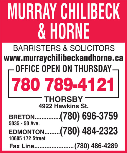 Murray Chilibeck & Horne (780-484-2323) - Annonce illustrée======= - MURRAY CHILIBECK & HORNE BARRISTERS & SOLICITORS www.murraychilibeckandhorne.ca OFFICE OPEN ON THURSDAY 780 789-4121 THORSBY 4922 Hawkins St. BRETON............... (780) 696-3759 5035 - 50 Ave. EDMONTON......... (780) 484-2323 10605 172 Street Fax Line.......................(780) 486-4289