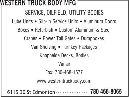Western Truck Body Mfg (780-466-8065) - Annonce illustrée======= - SERVICE, OILFIELD, UTILITY BODIES Lube Units ¿ Slip-In Service Units ¿ Aluminum Doors Boxes ¿ Refurbish ¿ Custom Aluminum & Steel Cranes ¿ Power Tail Gates ¿ Dumpboxes Van Shelving ¿ Turnkey Packages Knapheide Decks, Bodies Vanair Fax: 780-468-1577 www.westerntruckbody.com