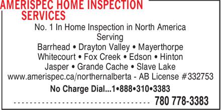Amerispec Home Inspection Services (780-778-3383) - Annonce illustrée======= - No. 1 In Home Inspection in North America Serving Barrhead • Drayton Valley • Mayerthorpe Whitecourt • Fox Creek • Edson • Hinton Jasper • Grande Cache • Slave Lake www.amerispec.ca/northernalberta - AB License #332753 No Charge Dial...1•888•310•3383 No. 1 In Home Inspection in North America Serving Barrhead • Drayton Valley • Mayerthorpe Whitecourt • Fox Creek • Edson • Hinton Jasper • Grande Cache • Slave Lake www.amerispec.ca/northernalberta - AB License #332753 No Charge Dial...1•888•310•3383