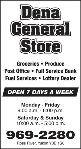 Dena General Store (867-969-2280) - Annonce illustrée======= - Groceries   Produce Post Office   Full Service Bank Fuel Services   Lottery Dealer OPEN 7 DAYS A WEEK Monday - Friday 9:00 a.m. - 6:00 p.m. Saturday & Sunday 10:00 a.m. - 5:00 p.m.