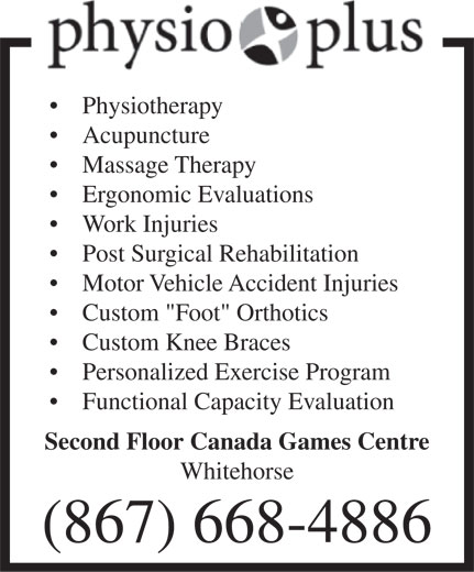 "Physio Plus (867-668-4886) - Annonce illustrée======= - Physiotherapy Acupuncture Massage Therapy Ergonomic Evaluations Work Injuries Post Surgical Rehabilitation Motor Vehicle Accident Injuries Custom ""Foot"" Orthotics Custom Knee Braces Personalized Exercise Program Functional Capacity Evaluation Second Floor Canada Games Centre Whitehorse (867) 668-4886 Physiotherapy Acupuncture Massage Therapy Ergonomic Evaluations Work Injuries Post Surgical Rehabilitation Motor Vehicle Accident Injuries Custom ""Foot"" Orthotics Custom Knee Braces Personalized Exercise Program Functional Capacity Evaluation Second Floor Canada Games Centre Whitehorse (867) 668-4886"