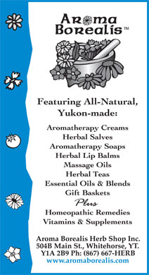 Aroma Borealis (867-667-4372) - Annonce illustrée======= - AROMA BOREALIS TM FEATURING ALL-NATURAL, YUKON-MADE; AROMATHERAPY CREAMS HERBAL SALVES AROMATHERAPY SOAPS HERBAL LIP BALMS MASSAGE OILS HERBAL TEAS ESSENTIAL OILS & BLENDS GIFT BASKETS PLUS HOMEOPATHIC REMEDIES VITAMINS & SUPPLEMENTS AROMA BOREALIS HERB SHOP INC. 504B MAIN ST., WHITEHORSE, YT. Y1A 2B9 PH: (867) 667-HERB www.aromaborealis.com