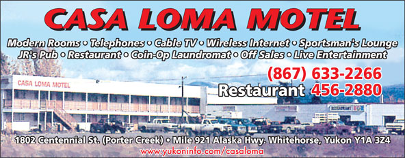Casa Loma Motel (867-633-2266) - Annonce illustrée======= - Modern Rooms   Telephones   Cable TV   Wireless Internet   Sportsman's Lounge JR's Pub   Restaurant   Coin-Op Laundromat   Off Sales   Live Entertainment (867) 633-2266 456-2880 Restaurant 1802 Centennial St. (Porter Creek)   Mile 921 Alaska Hwy. Whitehorse, Yukon Y1A 3Z4 www.yukoninfo.com/casaloma