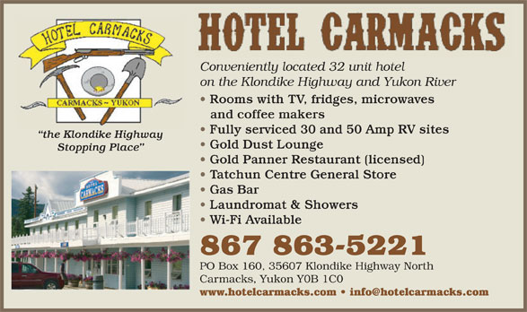 Hotel Carmacks (867-863-5221) - Display Ad - Conveniently located 32 unit hotel on the Klondike Highway and Yukon River Rooms with TV, fridges, microwaves and coffee makers Fully serviced 30 and 50 Amp RV sites the Klondike Highway Gold Dust Lounge Stopping Place Gold Panner Restaurant (licensed) Tatchun Centre General Store Gas Bar Laundromat & Showers Wi-Fi Available 867 863-5221 PO Box 160, 35607 Klondike Highway North Carmacks, Yukon Y0B 1C0 www.hotelcarmacks.com   info@hotelcarmacks.com