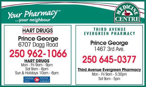Third Ave Evergreen Pharmacy (250-564-7147) - Display Ad - THIRD AVENUE HART DRUGS EVERGREEN PHARMACY Prince George 6707 Dagg Road 1467 3rd Ave. 250 962-1066 HART DRUGS 250 645-0377 Mon - Fri 9am - 9pm Sat 9am - 6pm Third Avenue Evergreen Pharmacy Sun & Holidays 10am - 6pm Mon - Fri 9am - 5:30pm Sat 9am - 5pm