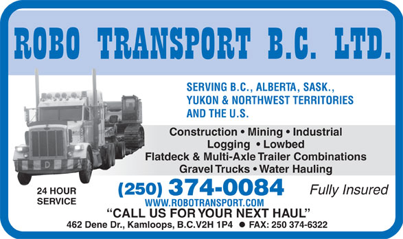 Robo Transport BC Ltd (250-374-0084) - Annonce illustrée======= - SERVING B.C., ALBERTA, SASK., YUKON & NORTHWEST TERRITORIES AND THE U.S. Construction   Mining   Industrial Logging    Lowbed Flatdeck & Multi-Axle Trailer Combinations Gravel Trucks   Water Hauling 24 HOUR Fully Insured (250) 374-0084 VICE SER WWW.ROBOTRANSPORT.COM CALL US FOR  Y OUR NEXT HA UL 462 Dene Dr., Kamloops, B.C.V2H 1P4   FAX: 250 374-6322