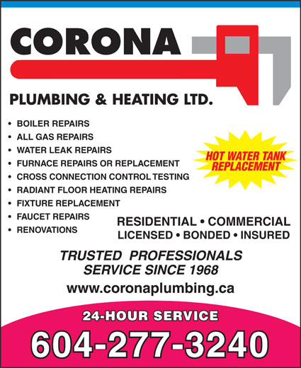 Corona Plumbing & Heating Ltd (604-277-3240) - Annonce illustrée======= - SERVICE SINCE 1968 www.coronaplumbing.ca 24-HOUR SERVICE 604-277-3240 RESIDENTIAL   COMMERCIAL ALL GAS REPAIRS WATER LEAK REPAIRS HOT WATER TANK FURNACE REPAIRS OR REPLACEMENT REPLACEMENT CROSS CONNECTION CONTROL TESTING RADIANT FLOOR HEATING REPAIRS FIXTURE REPLACEMENT FAUCET REPAIRS BOILER REPAIRS RENOVATIONS LICENSED   BONDED   INSURED TRUSTED  PROFESSIONALS