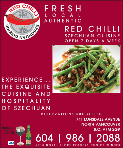 Red Chilli Szechuan Restaurant Ltd (604-986-2088) - Annonce illustrée======= - AUTHENTI LO FRESH RED CHILLI SZECHUAN CUISINE OPEN 7 DAYS A WEEK EXPERIENCE... THE EXQUISITE CUISINE AND HOSPITALITY OF SZECHUAN RESERVATIONS SUGGESTED 741 LONSDALE AVENUE NORTH VANCOUVER B.C. V7M 2G9 604 986 2088 2013 NORTH SHORE READERS CHOICE WINNER FRESH LO AUTHENTI RED CHILLI SZECHUAN CUISINE OPEN 7 DAYS A WEEK EXPERIENCE... THE EXQUISITE CUISINE AND HOSPITALITY OF SZECHUAN RESERVATIONS SUGGESTED 741 LONSDALE AVENUE NORTH VANCOUVER B.C. V7M 2G9 604 986 2088 2013 NORTH SHORE READERS CHOICE WINNER