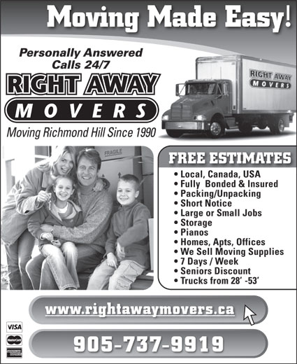 Right Away Movers (905-737-9919) - Display Ad - Moving Made Easy! Personally Answered Calls 24/7 Moving Richmond Hill Since 1990 FREE ESTIMATES Local, Canada, USA  Local, Canada, USA Fully  Bonded & Insured Packing/Unpacking Short Notice Large or Small Jobs Storage Pianos Homes, Apts, Offices We Sell Moving Supplies 7 Days / Week Seniors Discount Trucks from 28  -53 www.rightawaymovers.ca 905-737-9919