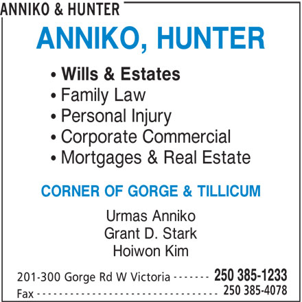 Anniko & Hunter (250-385-1233) - Display Ad - 201-300 Gorge Rd W Victoria 250 385-4078 ANNIKO & HUNTER ANNIKO, HUNTER Wills & Estates Family Law Personal Injury Corporate Commercial Mortgages & Real Estate CORNER OF GORGE & TILLICUM Urmas Anniko Grant D. Stark Hoiwon Kim ------- 250 385-1233 201-300 Gorge Rd W Victoria 250 385-4078 --------------------------------- Fax ANNIKO & HUNTER ANNIKO, HUNTER Wills & Estates Family Law Personal Injury Corporate Commercial Mortgages & Real Estate CORNER OF GORGE & TILLICUM Urmas Anniko Grant D. Stark Hoiwon Kim ------- 250 385-1233 --------------------------------- Fax