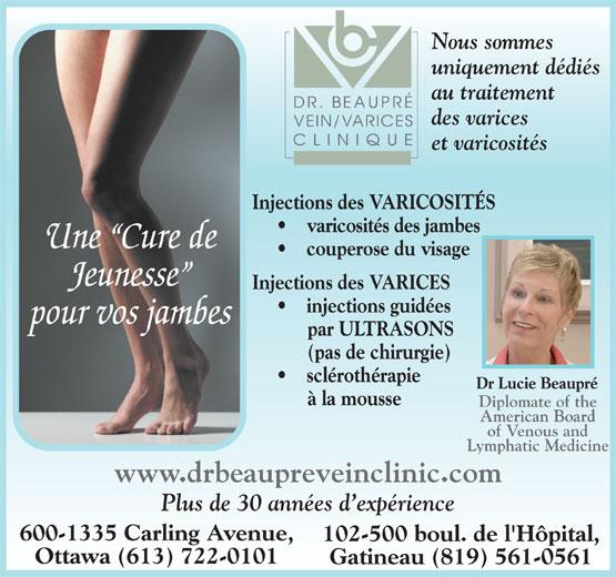 Dr Beaupré Clinique De Varices (819-561-0561) - Annonce illustrée======= - Nous sommes uniquement dédiés au traitement des varices et varicosités Injections des VARICOSITÉS varicosités des jambes Une  Cure de couperose du visage Jeunesse Injections des VARICES injections guidées pour vos jambes par ULTRASONS (pas de chirurgie) sclérothérapie Dr Lucie Beaupré à la mousse Diplomate of the American Board of Venous and Lymphatic Medicine Plus de 30 années d expérience 600-1335 Carling Avenue, 102-500 boul. de l'Hôpital, www.drbeaupreveinclinic.com Ottawa (613) 722-0101 Gatineau (819) 561-0561