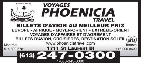 Phoenicia Travel (613-247-0300) - Annonce illustrée======= - 1-866-343-0300 Montréal Toronto 1711 St Laurent Bl 514-800-6781 416-900-8600 (613) 247-0300 BILLETS D AVION AU MEILLEUR PRIX EUROPE - AFRIQUE - MOYEN-ORIENT - EXTRÊME-ORIENT VOYAGES D'AFFAIRES ET D'AGRÉMENT BILLETS D'AVION, CROISIÈRES, DESTINATION SOLEIL www.phoeniciatravel.com