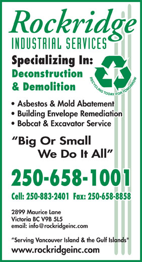 "Rockridge Industrial Services Inc (250-658-1001) - Display Ad - 2899 Maurice Lane INDUSTRIAL SERVICES Specializing In: Deconstruction & Demolition Asbestos & Mold Abatement Building Envelope Remediation Bobcat & Excavator Service Big Or Small We Do It All 250-658-1001 Cell: 250-883-2401  Fax: 250-658-8858 P. Victoria BC V9B 5L5 Serving Vancouver Island & the Gulf Islands"" www.rockridgeinc.com"