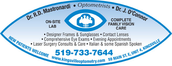 Mastronardi Richard Dr (519-733-7644) - Display Ad - Dr. J. O'Connor Dr. R.D. Mastronardi Optometrists FAMILY VISION COMPLETE ON-SITE LAB CARE Designer Frames & Sunglasses   Contact Lenses NEW PATIENTS WELCOME   www.kingsvilleoptometry.com   59 MAIN ST. E, UNIT 4, KINGSVILL Comprehensive Eye Exams   Evening Appointments Laser Surgery Consults & Care   Italian & some Spanish Spoken 519-733-7644