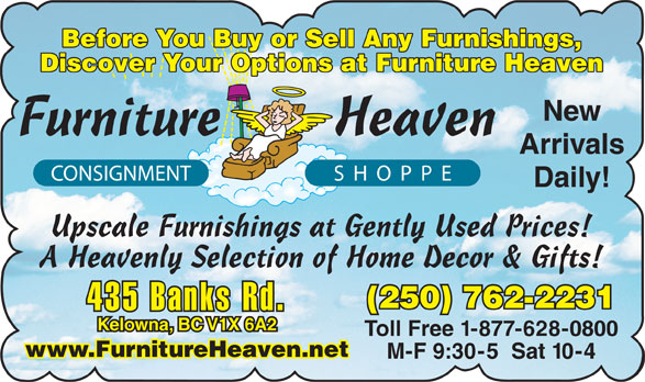 Furniture Heaven Consignment Shoppe (250-762-2231) - Display Ad - Before You Buy or Sell Any Furnishings, Discover Your Options at Furniture Heaven New Furniture Heaven Arrivals CONSIGNMENT SHOPPE Daily! Upscale Furnishings at Gently Used Prices! A Heavenly Selection of Home Decor & Gifts! (250) 762-2231 435 Banks Rd. Kelowna, BC V1X 6A2 Toll Free 1-877-628-0800 www.FurnitureHeaven.net M-F 9:30-5  Sat 10-4
