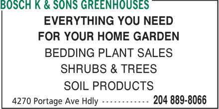 Bosch K & Sons Greenhouses (204-889-8066) - Display Ad - EVERYTHING YOU NEED FOR YOUR HOME GARDEN BEDDING PLANT SALES SHRUBS & TREES SOIL PRODUCTS  EVERYTHING YOU NEED FOR YOUR HOME GARDEN BEDDING PLANT SALES SHRUBS & TREES SOIL PRODUCTS