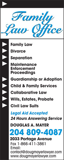 Douglas A Mayer (204-889-1336) - Display Ad - Family Law Office Family Law Divorce Separation Maintenance Enforcement Proceedings Guardianship or Adoption Child & Family Services Collaborative Law Wills, Estates, Probate Civil Law Suits Legal Aid Accepted 24 Hours Answering Service DOUGLAS A. MAYER 204 809-4087 2033 Portage Avenue Fax 1-866-411-3861 Email: www.dougmayerlawyer.com