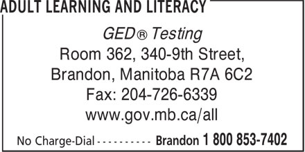Adult Learning And Literacy (1-800-853-7402) - Annonce illustrée======= - ® GED Testing Room 362, 340-9th Street, Brandon, Manitoba R7A 6C2 Fax: 204-726-6339 www.gov.mb.ca/all ® GED Testing Room 362, 340-9th Street, Brandon, Manitoba R7A 6C2 Fax: 204-726-6339 www.gov.mb.ca/all